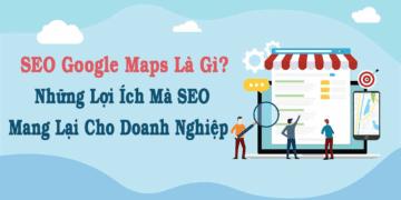 SEO Google Maps Là Gì? Những Lợi Ích Mà SEO Mang Lại Cho Doanh Nghiệp
